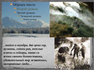 …тайга и тундра, две цепи гор, вулканы, сотни рек, теплые ключи и гейзеры, о