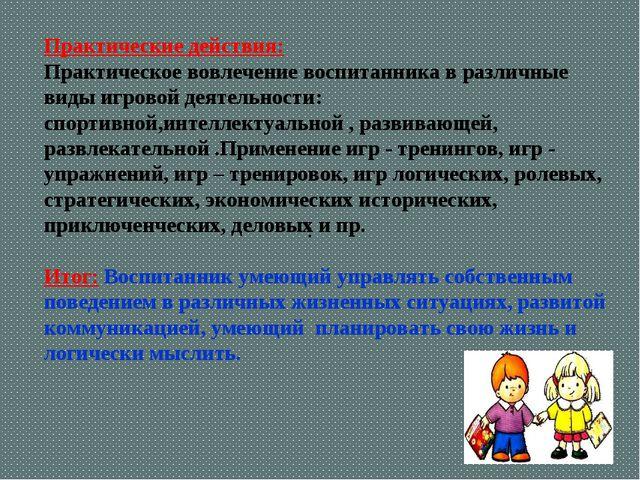 : Практические действия: Практическое вовлечение воспитанника в различные вид...