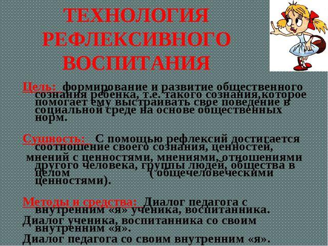 ТЕХНОЛОГИЯ РЕФЛЕКСИВНОГО ВОСПИТАНИЯ Цель: формирование и развитие общественно...