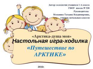 Настольная игра-ходилка «Путешествие по АРКТИКЕ» Автор: коллектив учащихся 1