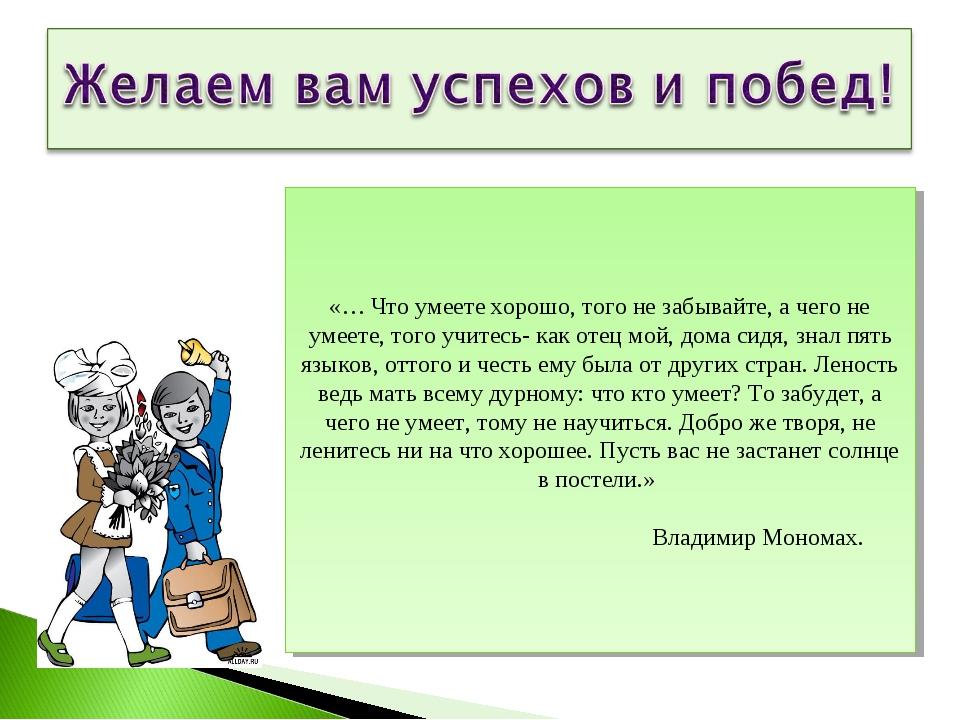 «… Что умеете хорошо, того не забывайте, а чего не умеете, того учитесь- как...