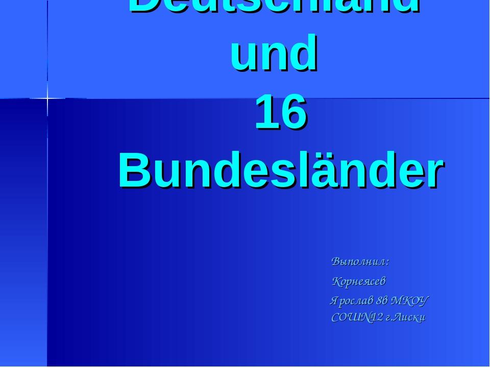Deutschland und 16 Bundesländer Выполнил: Корнеясев Ярослав 8в МКОУ СОШ№12 г...