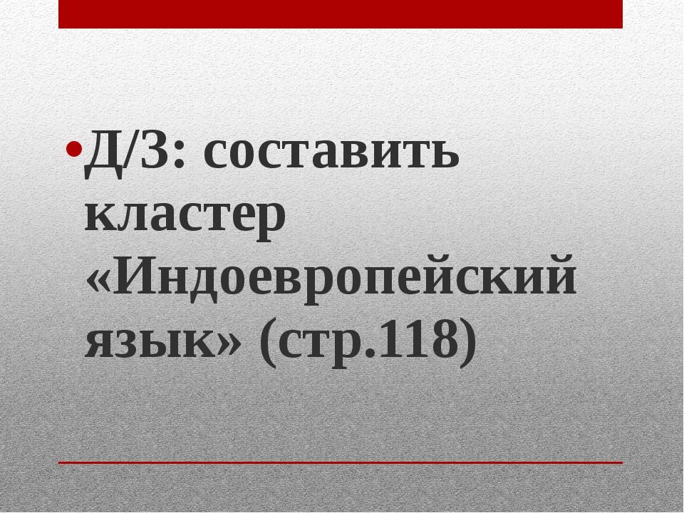 Д/З: составить кластер «Индоевропейский язык» (стр.118)