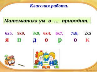 Классная работа. Математика ум в … приводит. 6х5, 9х9, 3х9, 6х4, 6х7, 7х8, 2х