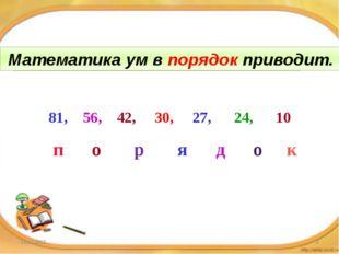 Математика ум в … приводит. 81, 56, 42, 30, 27, 24, 10 п о р я д о к Математи