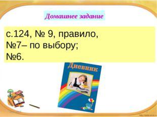 Домашнее задание с.124, № 9, правило, №7– по выбору; №6.
