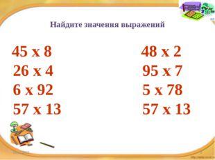 Найдите значения выражений 45 х 8 48 х 2 26 х 4 95 х 7 6 х 92 5 х 78 57 х 13