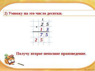 2) Умножу на это число десятки. 2 5 1 3 5 7 1 5 2 Получу второе неполное прои