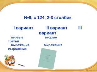 №8, с 124, 2-3 столбик I вариант II вариант III вариант первые вторые третьи