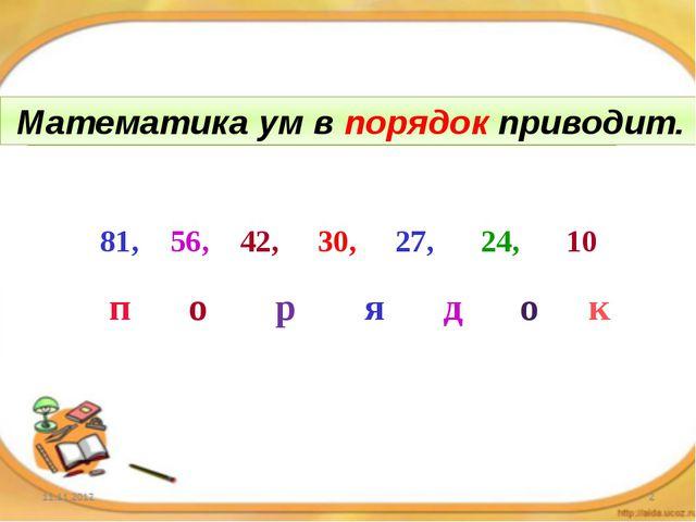 Математика ум в … приводит. 81, 56, 42, 30, 27, 24, 10 п о р я д о к Математи...