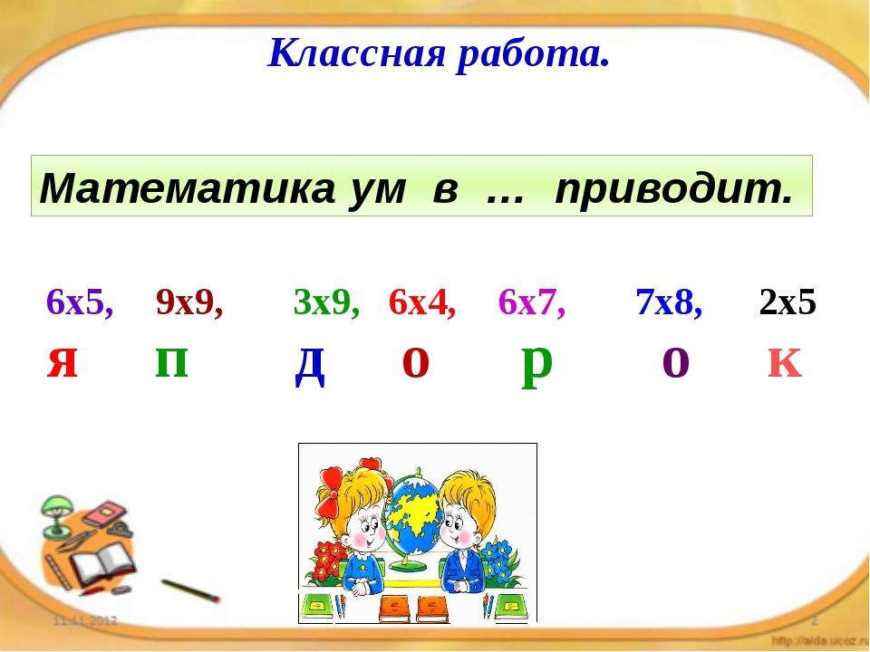Классная работа. Математика ум в … приводит. 6х5, 9х9, 3х9, 6х4, 6х7, 7х8, 2х...
