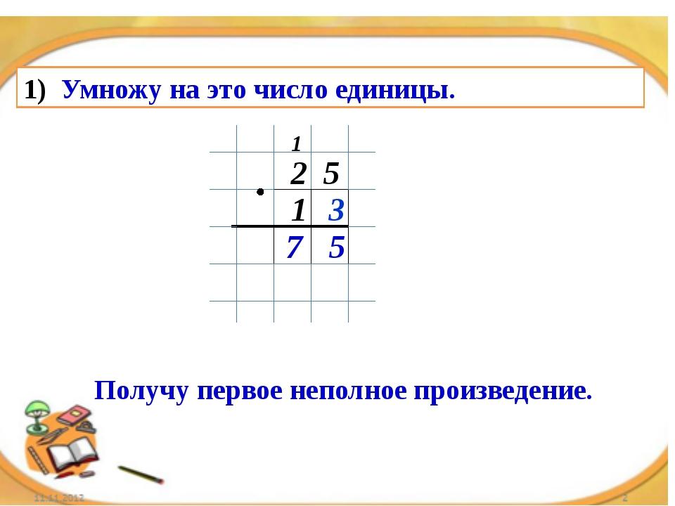Умножу на это число единицы. 2 5 1 3 5 7 1 Получу первое неполное произведение.