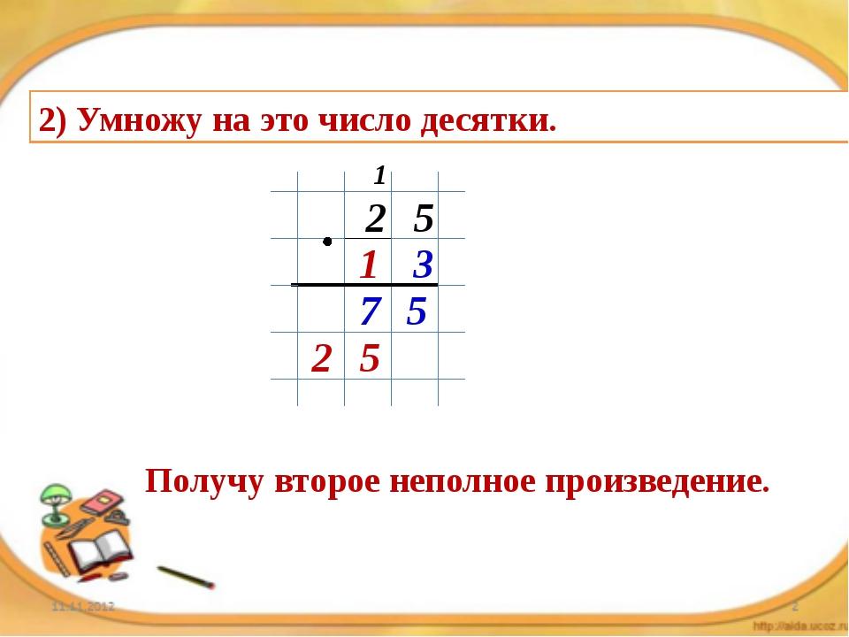 2) Умножу на это число десятки. 2 5 1 3 5 7 1 5 2 Получу второе неполное прои...