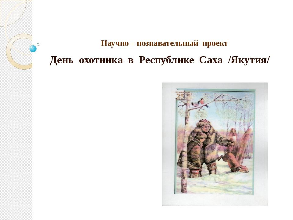 Научно – познавательный проект День охотника в Республике Саха /Якутия/