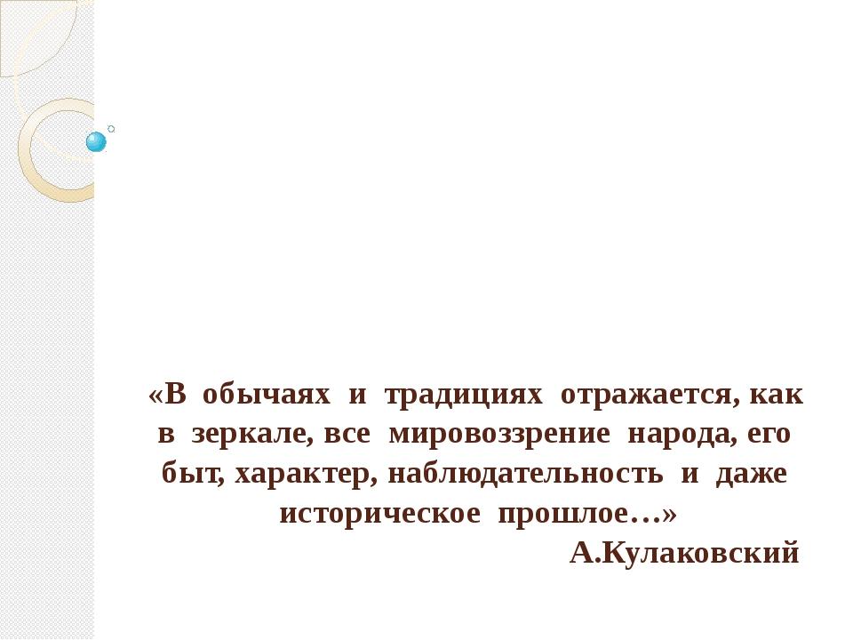 «В обычаях и традициях отражается, как в зеркале, все мировоззрение народа, е...