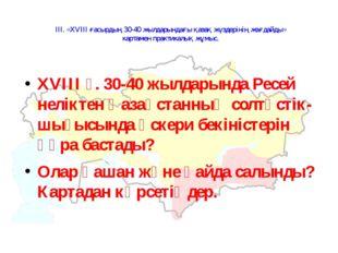 ІІІ. «XVIII ғасырдың 30-40 жылдарындағы қазақ жүздерінің жағдайды» картамен п