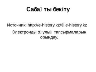 Сабақты бекіту Источник:http://e-history.kz/© e-history.kz Электронды оқулық
