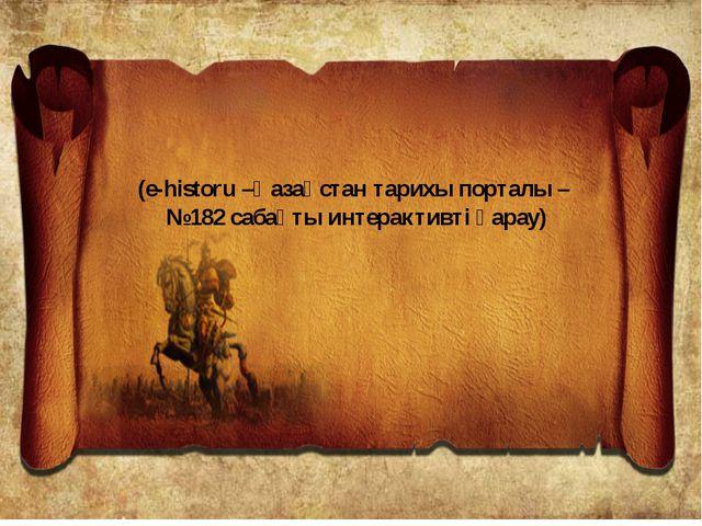 (e-historu –Қазақстан тарихы порталы – №182 сабақты интерактивті қарау)