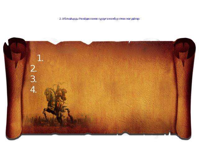 2. Әбілхайырды Ресейден көмек сұрауға мәжбүр еткен жағдайлар: 1. 2. 3. 4.