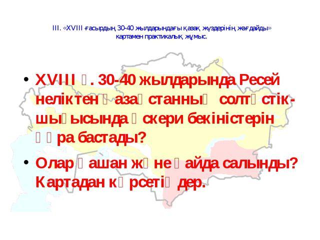 ІІІ. «XVIII ғасырдың 30-40 жылдарындағы қазақ жүздерінің жағдайды» картамен п...