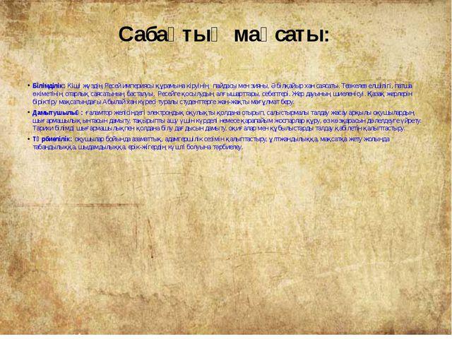 Сабақтың мақсаты: Білімділік:Кіші жүздің Ресей империясы құрамына кіруінің п...