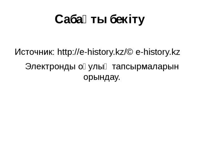 Сабақты бекіту Источник:http://e-history.kz/© e-history.kz Электронды оқулық...