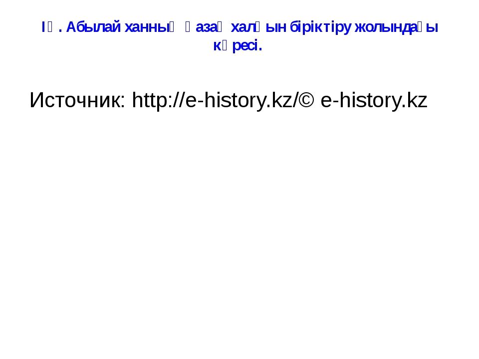 ІҮ. Абылай ханның қазақ халқын біріктіру жолындағы күресі. Источник:http://e...