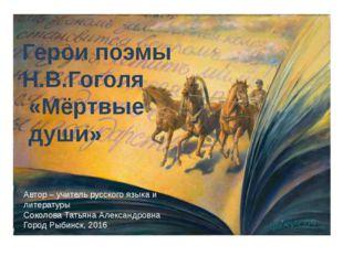 Герои поэмы Н.В.Гоголя «Мёртвые души» Автор – учитель русского языка и литер