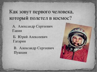Как зовут первого человека, который полетел в космос? А. Александр Сергеевич