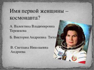 Имя первой женщины – космонавта? А. Валентина Владимировна Терешкова Б. Викто