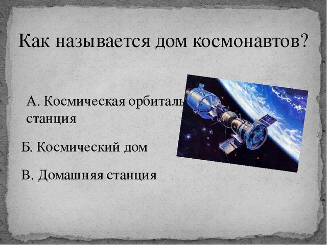 Как называется дом космонавтов? А. Космическая орбитальная станция Б. Космиче...