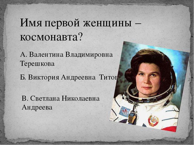 Имя первой женщины – космонавта? А. Валентина Владимировна Терешкова Б. Викто...