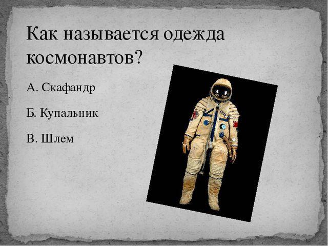 Как называется одежда космонавтов? А. Скафандр Б. Купальник В. Шлем