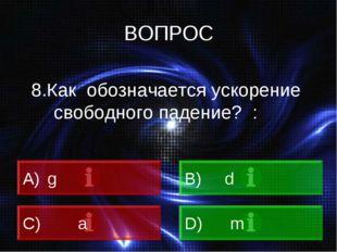 ВОПРОС 8.Как обозначается ускорение свободного падение? : A) g B) d C) a D) m