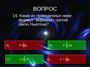 ВОПРОС 14. Какая из приведенных ниже формул выражает третий закон Ньютона? A)