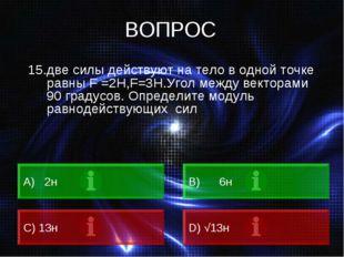 ВОПРОС 15.две силы действуют на тело в одной точке равны F =2H,F=3Н.Угол межд