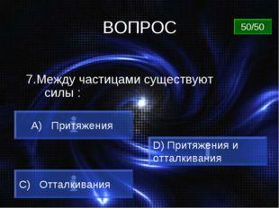 ВОПРОС 7.Между частицами существуют силы : A) Притяжения C) Отталкивания D) П