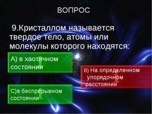 9.Кристаллом называется твердое тело, атомы или молекулы которого находятся: