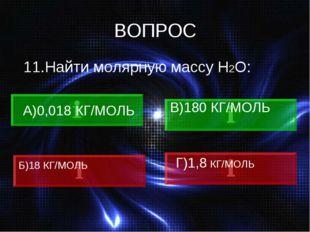 ВОПРОС 11.Найти молярную массу Н2О: А)0,018 КГ/МОЛЬ В)180 КГ/МОЛЬ Б)18 КГ/МОЛ