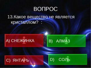ВОПРОС 13.Какое вещество не является кристаллом? : A) СНЕЖИНКА B) АЛМАЗ C) ЯН