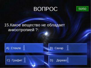 ВОПРОС 15.Какое вещество не обладает анизотропией ?: A) Стекло B) Сахар C) Гр