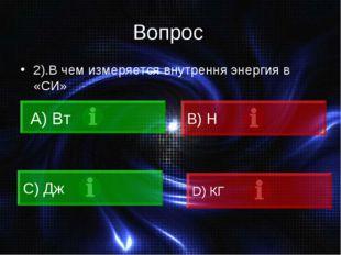 Вопрос 2).В чем измеряется внутрення энергия в «СИ» А) Вт C) Дж B) Н D) КГ