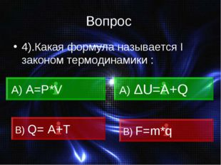 Вопрос 4).Какая формула называется I законом термодинамики : А) А=Р*V А) ΔU=А