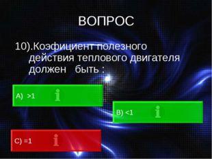 ВОПРОС 10).Коэфициент полезного действия теплового двигателя должен быть : А)