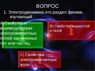 ВОПРОС 1. Электродинамика-это раздел физики, изучающий : Свойства и взаимодей