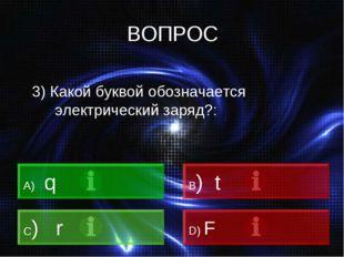 ВОПРОС 3) Какой буквой обозначается электрический заряд?: A) q B) t C) r D) F