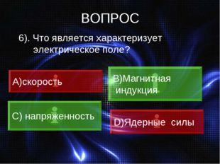 ВОПРОС 6). Что является характеризует электрическое поле? скорость B)Магнитна