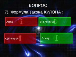 ВОПРОС 7). Формула закона КУЛОНА : ma В) F=k*m*M/R C)F=k*q*q/r² D) mqh