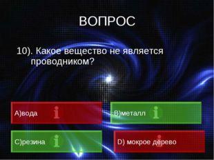 ВОПРОС 10). Какое вещество не является проводником? A)вода B)металл C)резина