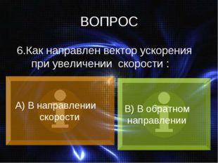 ВОПРОС 6.Как направлен вектор ускорения при увеличении скорости : А) В направ
